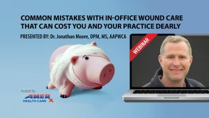 Webinar: Common Mistakes with In-Office Wound Care That Can Cost You and Your Practice Dearly